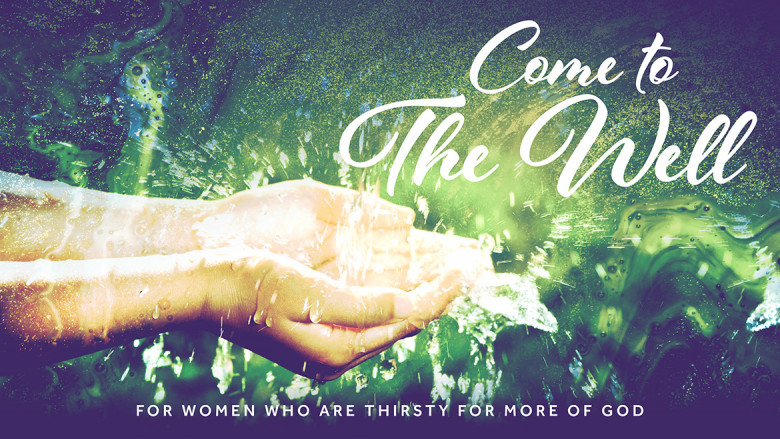 Come To The Well — For women who are thirsty for more of God (7:45pm)